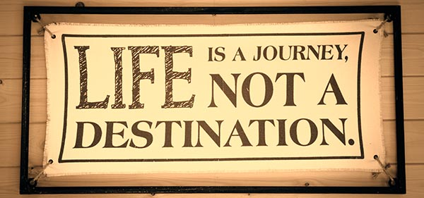 Life is a journey, not a destination.